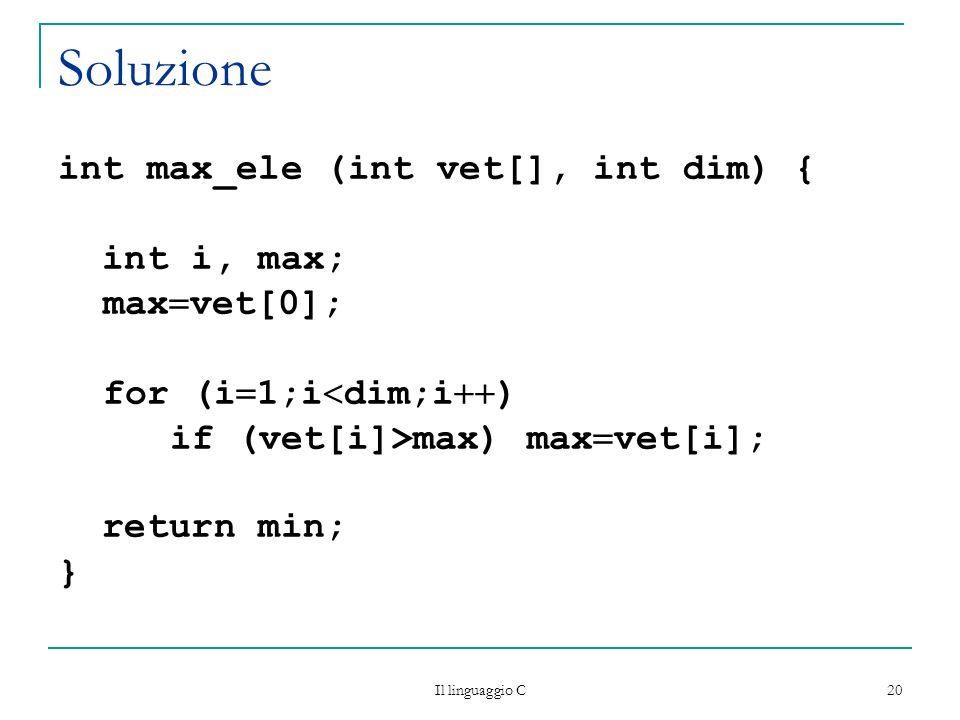 Soluzione int max_ele (int vet[], int dim) { int i, max; maxvet[0];